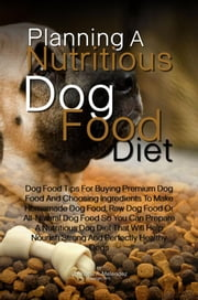 Planning A Nutritious Dog Food Diet - Dog Food Tips For Buying Premium Dog Food And Choosing Ingredients To Make Homemade Dog Food, Raw Dog Food Or All-Natural Dog Food So You Can Prepare A Nutritious Dog Diet That Will Help Nourish Strong And Perfectly Healthy Dogs ebook by Charlotte A. Melendez