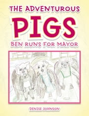 The Adventurous Pigs - Ben Runs for Mayor ebook by Denise Johnson