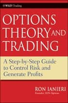 Options Theory and Trading - A Step-by-Step Guide to Control Risk and Generate Profits ebook by Ron Ianieri