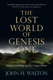 The Lost World of Genesis One - Ancient Cosmology and the Origins Debate ebook by John H. Walton