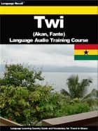 Twi Language Audio Training Course - Language Learning Country Guide and Vocabulary for Travel in Ghana ebook by Language Recall