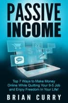 Passive Income: Top 7 Ways to Make Money Online While Quitting Your 9-5 Job and Enjoy Freedom In Your Life ebook by Brian Curry