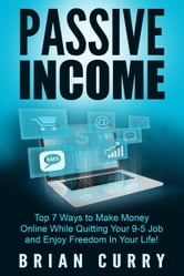 Passive Income: Top 7 Ways to Make Money Online While Quitting Your 9-5 Job and Enjoy Freedom In Your Life - Passive Income ebook by Brian Curry