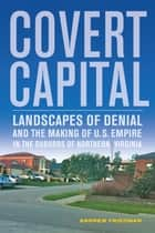 Covert Capital - Landscapes of Denial and the Making of U.S. Empire in the Suburbs of Northern Virginia ebook by Andrew Friedman