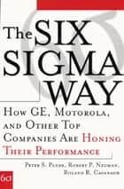 The Six Sigma Way: How GE, Motorola, and Other Top Companies are Honing Their Performance ebook by Roland R. Cavanagh, Peter S. Pande, Robert P. Neuman