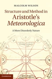 Structure and Method in Aristotle's Meteorologica - A More Disorderly Nature ebook by Malcolm Wilson