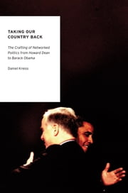 Taking Our Country Back: The Crafting of Networked Politics from Howard Dean to Barack Obama ebook by Daniel Kreiss