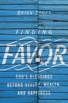 Finding Favor - God's Blessings Beyond Health, Wealth, and Happiness ebook by Brian Jones