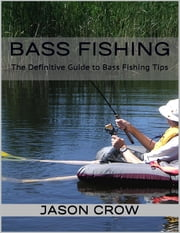 Bass Fishing: The Definitive Guide to Bass Fishing Tips ebook by Jason Crow