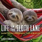 Life in the Sloth Lane - Slow Down and Smell the Hibiscus ebook by Lucy Cooke