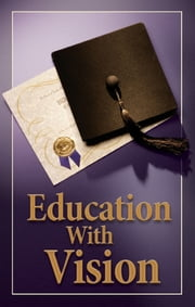 Education With Vision - What's wrong with education today? What is true education? ebook by Stephen Flurry,Philadelphia Church of God