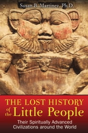 The Lost History of the Little People - Their Spiritually Advanced Civilizations around the World ebook by Susan B. Martinez, Ph.D.
