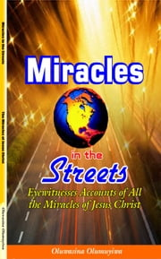 Miracles in the Streets: Eyewitnesses Accounts of All the Miracles of Jesus Christ ebook by Oluwasina Olumuyiwa