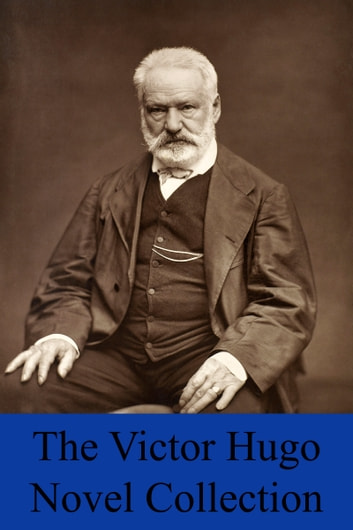 The Victor Hugo Novel Collection - 8 Novels & 1 Short Story Inc. The Hunchback of Notre Dame, Les Misérables, Toilers of the Sea, Hans of Iceland, Bug-Jargal, Ninety-Three & The Man Who Laughs ebook by Victor Hugo