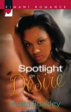 Spotlight on Desire ebook by Anita Bunkley