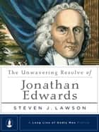 The Unwavering Resolve of Jonathan Edwards ebook by Steven J. Lawson