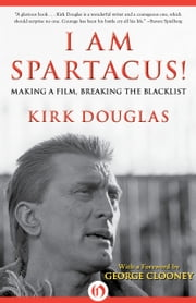 I Am Spartacus! - Making a Film, Breaking the Blacklist ebook by Kirk Douglas,George Clooney