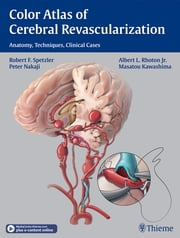 Color Atlas of Cerebral Revascularization - Anatomy, Techniques, Clinical Cases ebook by Robert F. Spetzler,Albert L. Rhoton,Peter Nakaji