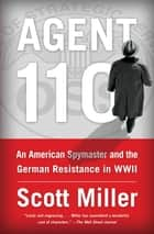 Agent 110 - An American Spymaster and the German Resistance in WWII ebook by Scott Jeffrey Miller