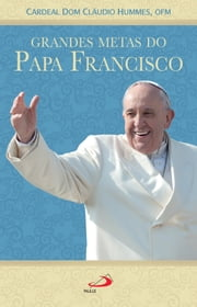 Grandes metas do Papa Francisco ebook by Cardeal Dom Cláudio Hummes