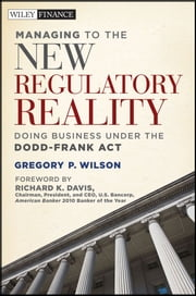 Managing to the New Regulatory Reality - Doing Business Under the Dodd-Frank Act ebook by Gregory P. Wilson,Richard K. Davis