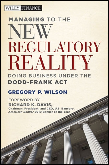 Managing to the New Regulatory Reality - Doing Business Under the Dodd-Frank Act ebook by Gregory P. Wilson