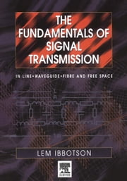 The Fundamentals of Signal Transmission: Optical Fibre, Waveguides and Free Space ebook by Ibbotson, Lemuel