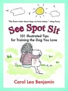 See Spot Sit - 101 Illustrated Tips for Training the Dog You Love ebook by Carol Lea Benjamin