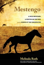 Mestengo - A Wild Mustang, a Writer on the Run, and the Power of the Unexpected ebook by Melinda Roth