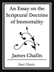 An Essay on the Scriptural Doctrine of Immortality (Start Classics) ebook by James Challis
