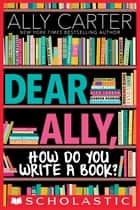 Dear Ally, How Do You Write a Book ebook by Ally Carter