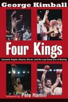 Four Kings - Leonard, Hagler, Hearns, Duran and the Last Great Era of Boxing ebook by George Kimball