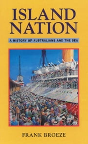 Island Nation - A history of Australians and the sea ebook by Frank Broeze
