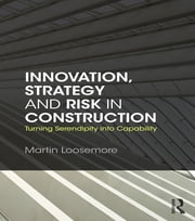 Innovation, Strategy and Risk in Construction - Turning Serendipity into Capability ebook by Martin Loosemore