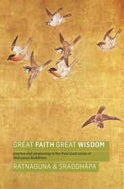 Great Faith, Great Wisdom - Practice and Awakening in the Pure Land Sutras of Mahayana Buddhism ebook by Ratnaguna,Śraddhāpa
