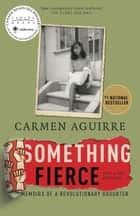 Something Fierce - Memoirs of a Revolutionary Daughter ebook by Carmen Aguirre