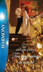 Tra le braccia di un re - Harmony Destiny eBook by Michelle Celmer