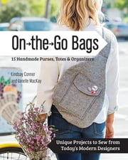 On the Go Bags - 15 Handmade Purses, Totes & Organizers - Unique Projects to Sew from Today's Modern Designers ebook by Lindsay Conner,Janelle MacKay