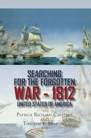 Searching for the Forgotten War - 1812 United States of America ebook by Patrick Richard Carstens and Timothy L. Sanford