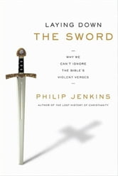 Laying Down the Sword - Why We Can't Ignore the Bible's Violent Verses ebook by Philip Jenkins