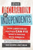 The Declaration of Independents - How Libertarian Politics Can Fix What's Wrong with America ebook by Nick Gillespie, Matt Welch