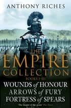 The Empire Collection Volume I - Wounds of Honour, Arrows of Fury, Fortress of Spears ebook by Anthony Riches