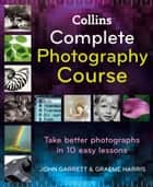 Collins Complete Photography Course ebook by John Garrett, Graeme Harris