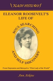 Eleanor Roosevelts Life of Soul Searching and Self Discovery: From Depression and Betrayal to First Lady of the World ebook by Ann Atkins