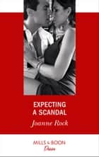 Expecting A Scandal (Mills & Boon Desire) (Texas Cattleman's Club: The Impostor, Book 4) ebook by Joanne Rock