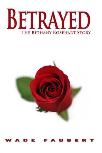 Betrayed: The Bethany Rosehart Story ebook by Wade Faubert