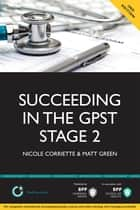 Succeeding in the GP ST Stage 2 Situational Judgement Tests / Professional Dilemmas - Practice questions for GPST / GPVTS Stage 2 Selection ebook by Nicole Corriette, Matt Green