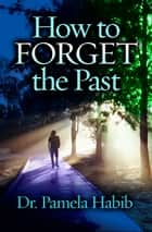 How to Forget the Past eBook by Dr. Pamela Habib