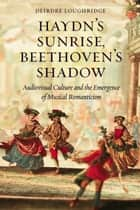 Haydn's Sunrise, Beethoven's Shadow - Audiovisual Culture and the Emergence of Musical Romanticism ebook by Deirdre Loughridge