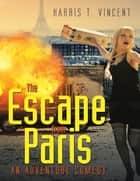 The Escape from Paris: An Adventure Comedy ebook by Harris T. Vincent